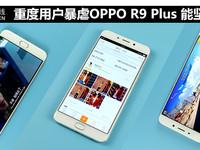 重度用户暴虐OPPO R9 Plus 能坚持一天?